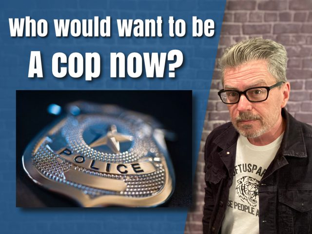 Who Would Want to Be a Cop Now?